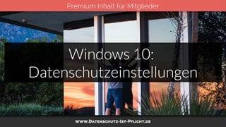 Windows 10: Datenschutzeinstellungen nicht vergessen!